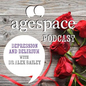 Age Space Podcast – Depression and Delirium with Dr Alex Bailey